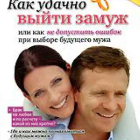 Купить Как удачно выйти замуж или как не допустить ошибок при выборе будущего мужа