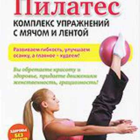 Купить Пилатес: комплекс упражнений с мячом и лентой
