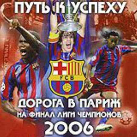 Купить ФК Барселона 2006: Путь к успеху. Дорога в Париж на финал лиги чемпионов