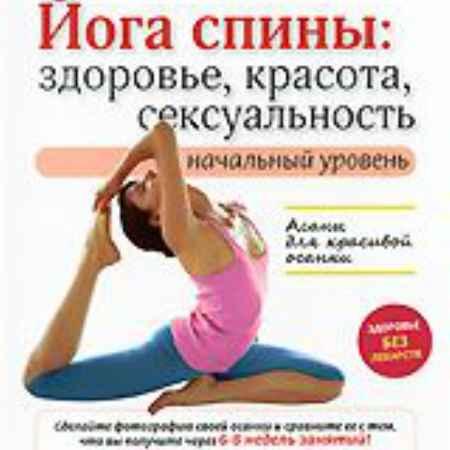 Купить Йога спины: Здоровье, красота, сексуальность. Начальный уровень