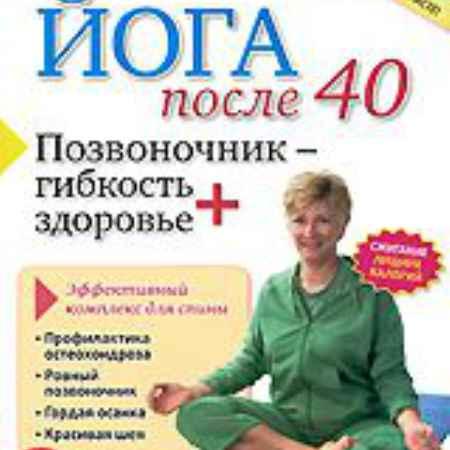 Купить Йога после 40: Позвоночник – гибкость плюс здоровье